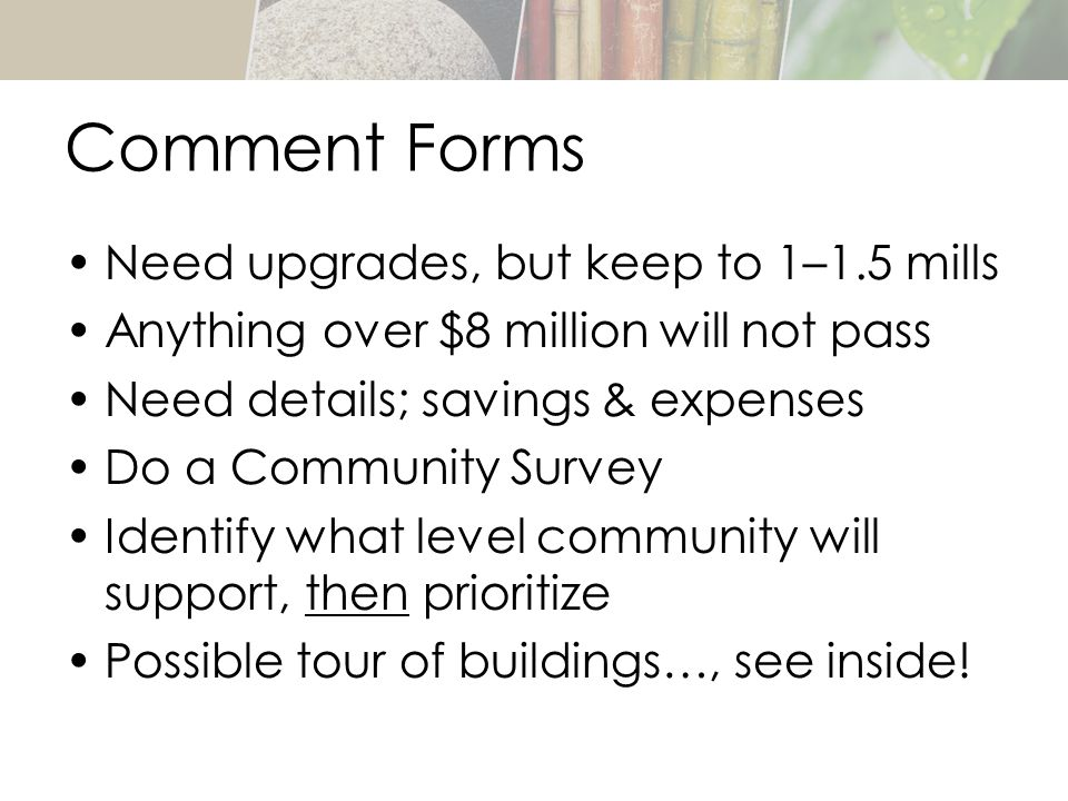 Comment Forms Need upgrades, but keep to 1–1.5 mills Anything over $8 million will not pass Need details; savings & expenses Do a Community Survey Identify what level community will support, then prioritize Possible tour of buildings…, see inside!