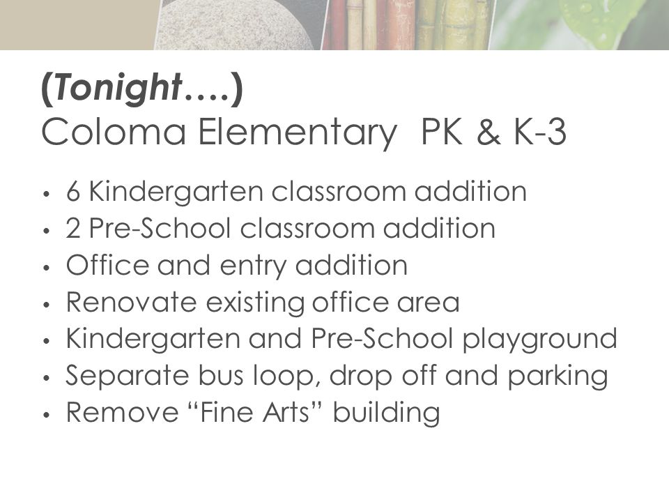 ( Tonight ….) Coloma Elementary PK & K-3 6 Kindergarten classroom addition 2 Pre-School classroom addition Office and entry addition Renovate existing office area Kindergarten and Pre-School playground Separate bus loop, drop off and parking Remove Fine Arts building