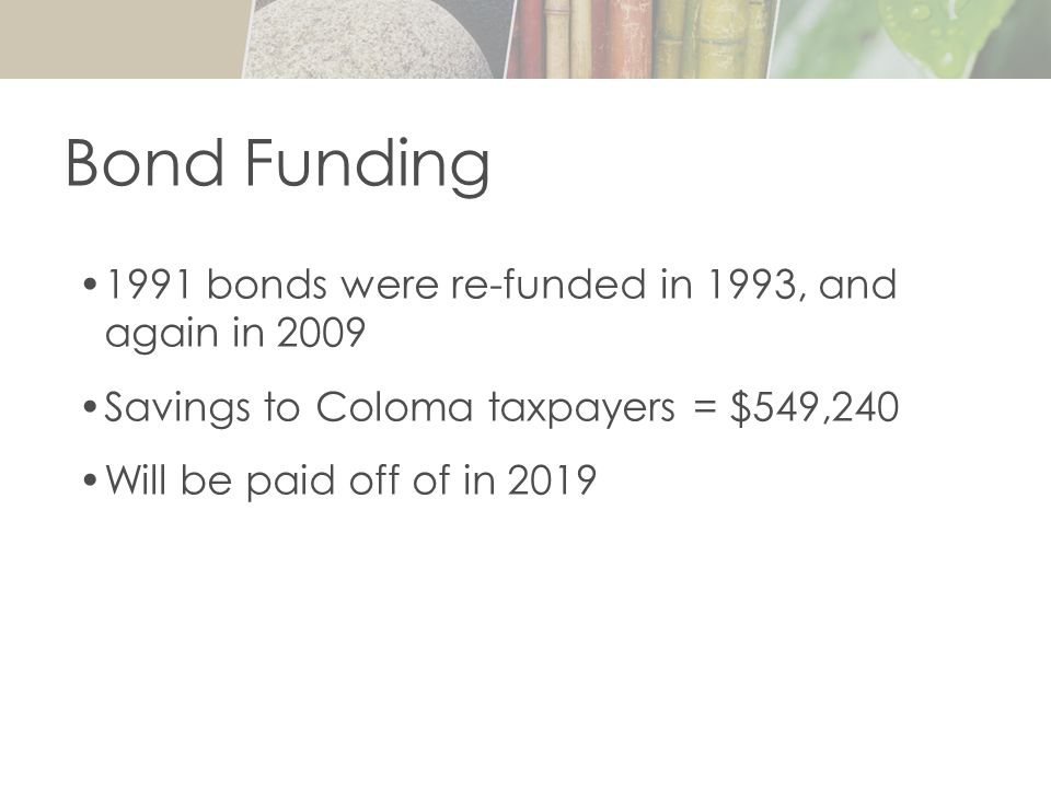 1991 bonds were re-funded in 1993, and again in 2009 Savings to Coloma taxpayers = $549,240 Will be paid off of in 2019 Bond Funding