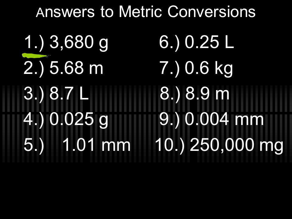 A nswers to Metric Conversions 1.) 3,680 g 6.) 0.25 L 2.) 5.68 m 7.) 0.6 kg 3.) 8.7 L 8.) 8.9 m 4.) 0.025 g 9.) 0.004 mm 5.) 1.01 mm 10.) 250,000 mg