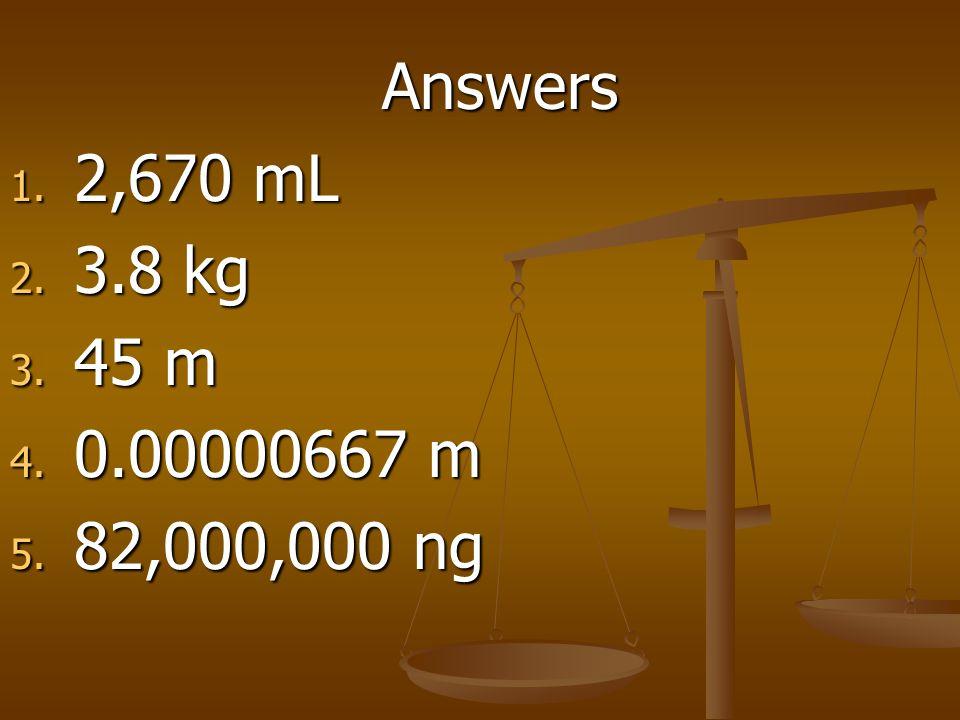 Answers 1. 2,670 mL 2. 3.8 kg 3. 45 m 4. 0.00000667 m 5. 82,000,000 ng