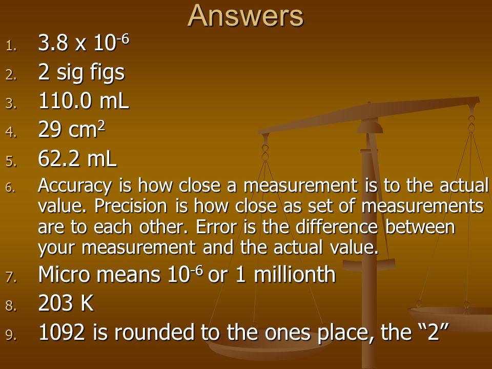 Answers 1. 3.8 x 10 -6 2. 2 sig figs 3. 110.0 mL 4.