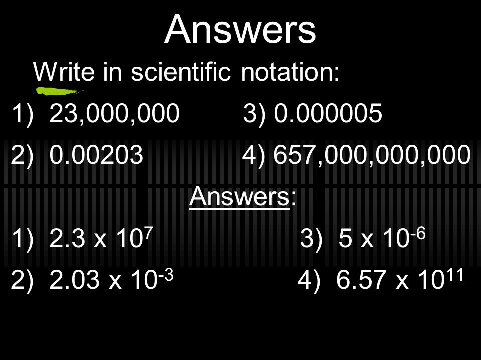 Answers Write in scientific notation: 1) 23,000,000 3) 0.000005 2) 0.00203 4) 657,000,000,000 Answers: 1) 2.3 x 10 7 3) 5 x 10 -6 2) 2.03 x 10 -3 4) 6.57 x 10 11
