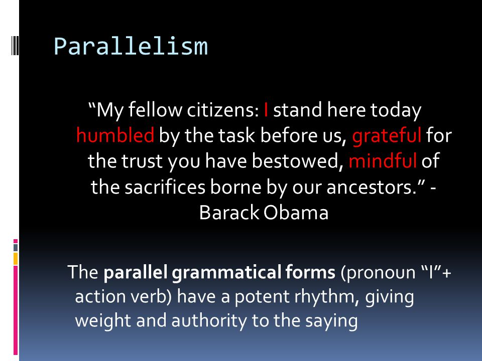 Parallelism My fellow citizens: I stand here today humbled by the task before us, grateful for the trust you have bestowed, mindful of the sacrifices borne by our ancestors. - Barack Obama The parallel grammatical forms (pronoun I + action verb) have a potent rhythm, giving weight and authority to the saying