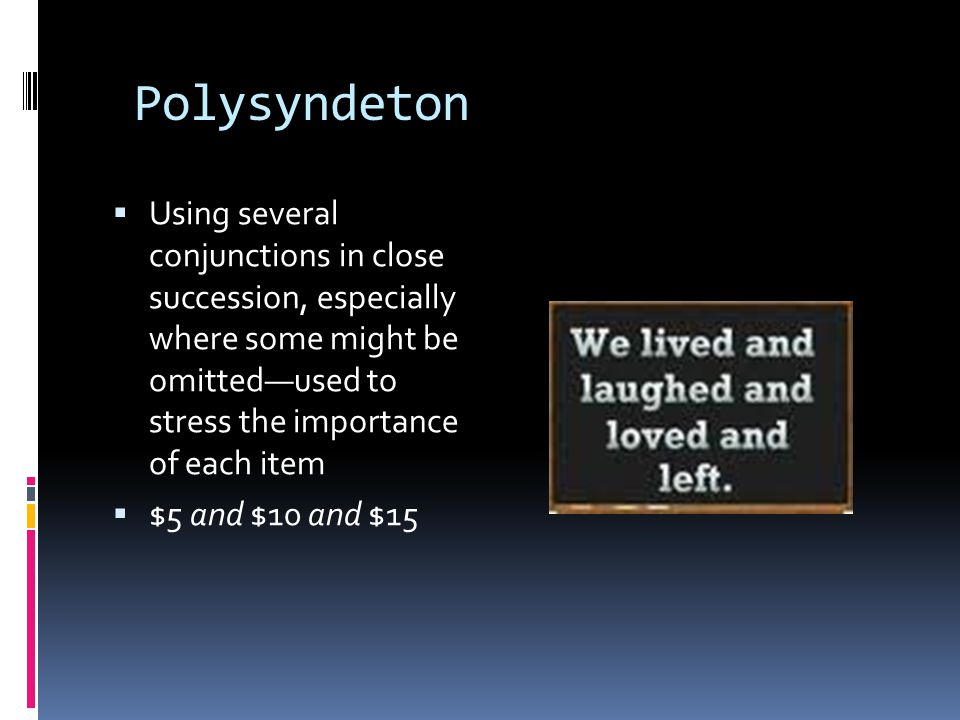 Polysyndeton  Using several conjunctions in close succession, especially where some might be omitted—used to stress the importance of each item  $5 and $10 and $15