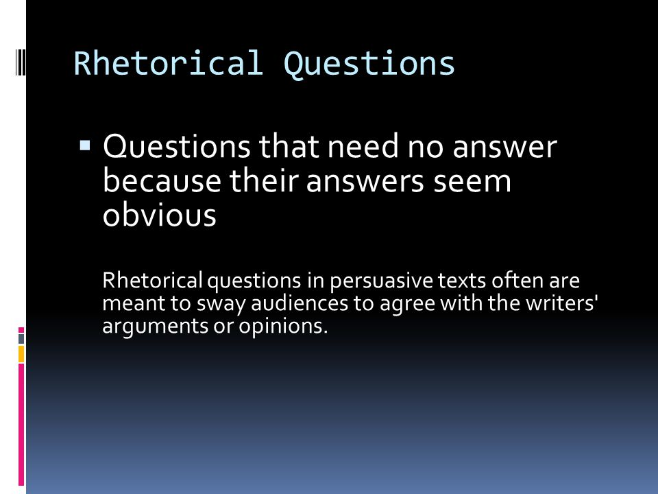 Rhetorical Questions  Questions that need no answer because their answers seem obvious Rhetorical questions in persuasive texts often are meant to sway audiences to agree with the writers arguments or opinions.