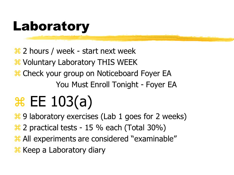 Laboratory z2 hours / week - start next week zVoluntary Laboratory THIS WEEK zCheck your group on Noticeboard Foyer EA You Must Enroll Tonight - Foyer EA z EE 103(a) z9 laboratory exercises (Lab 1 goes for 2 weeks) z2 practical tests - 15 % each (Total 30%) zAll experiments are considered examinable zKeep a Laboratory diary