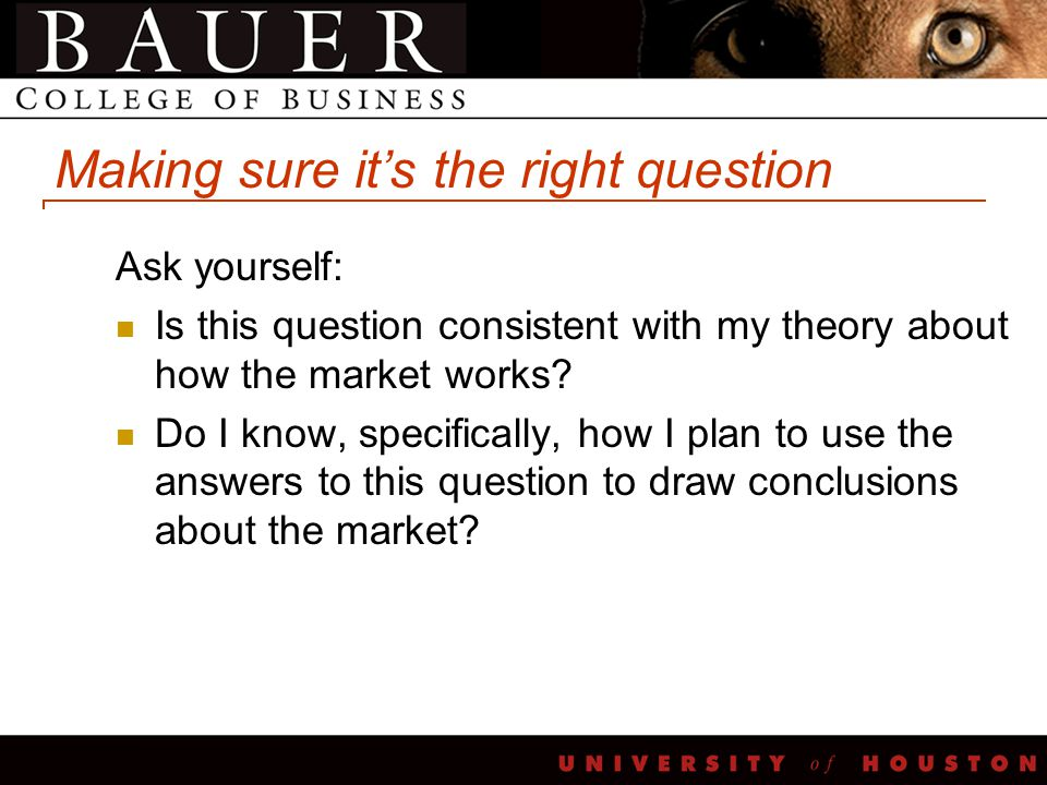 Making sure it's the right question Ask yourself: Is this question consistent with my theory about how the market works? Do I know, specifically, how