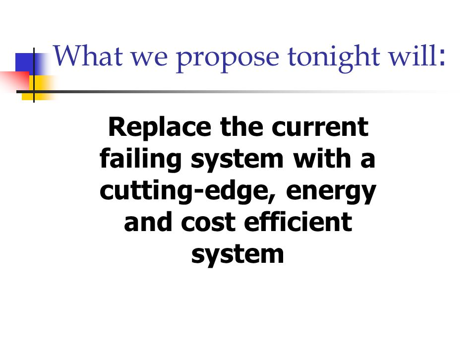 Heating System  A system installed over 60 years ago  A system living on borrowed time  A system that could fail tomorrow  A system that should it fail would cost the community approximately $4,000,000.00 in additional taxes Today