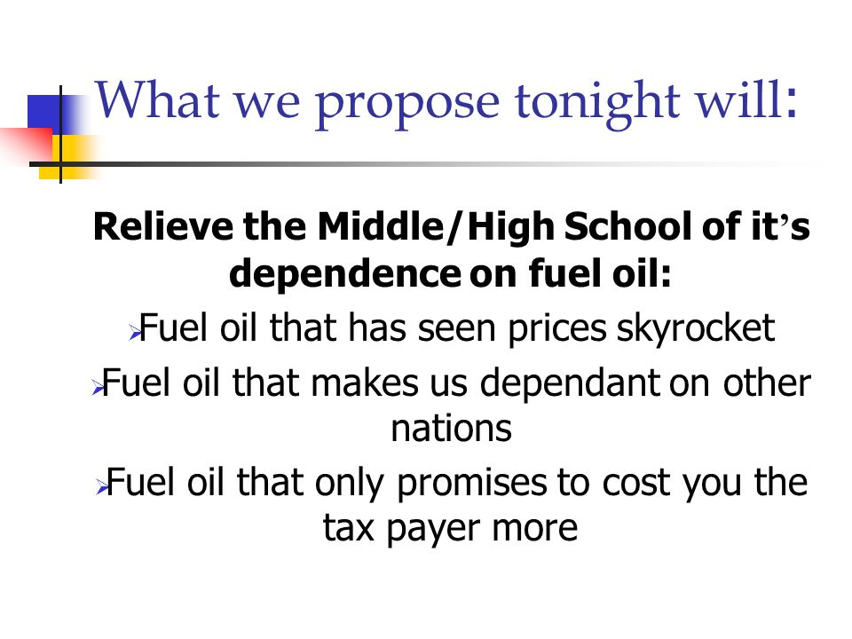 What we propose tonight will : Relieve the Middle/High School of it ' s dependence on fuel oil:  Fuel oil that has seen prices skyrocket  Fuel oil that makes us dependant on other nations  Fuel oil that only promises to cost you the tax payer more