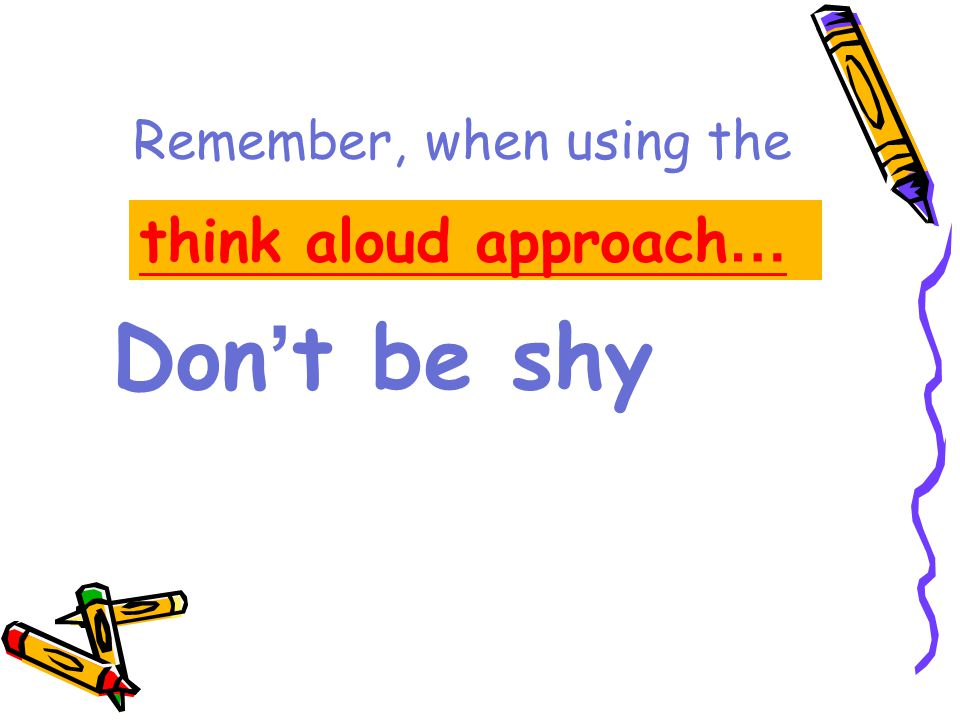 Remember, when using the think aloud approach … Don ' t be shy