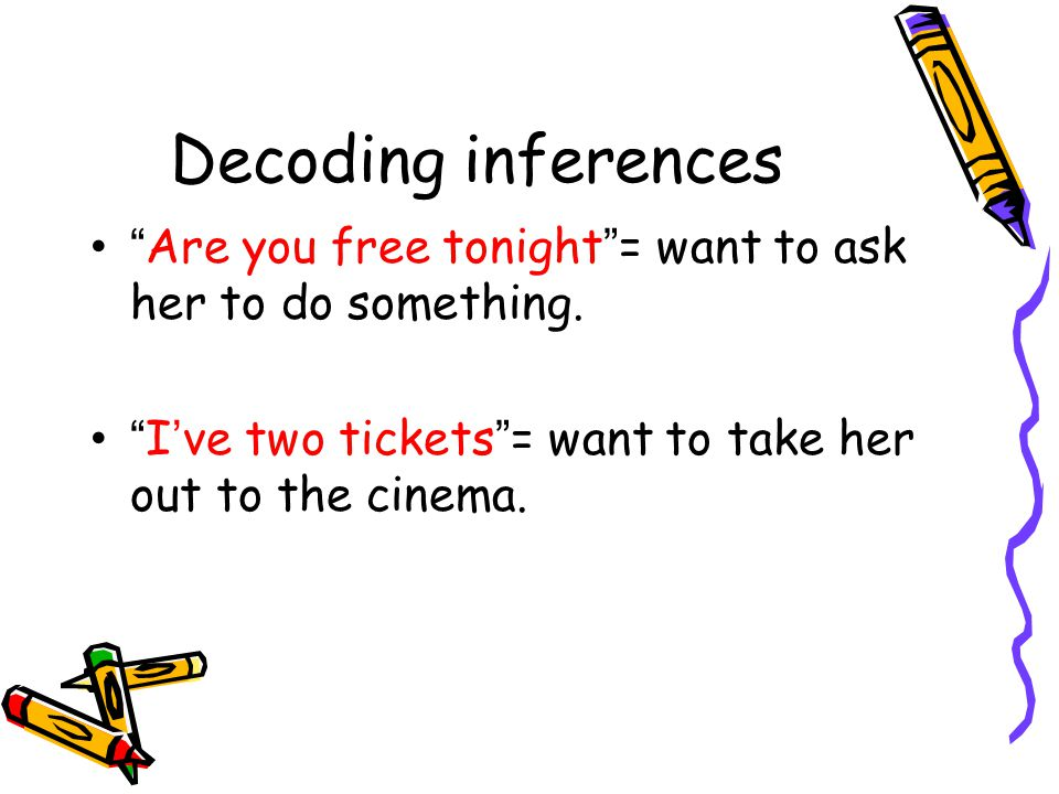 """Decoding inferences """" Are you free tonight """" = want to ask her to do something. """" I ' ve two tickets """" = want to take her out to the cinema."""
