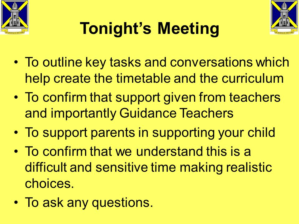 Tonight's Meeting To outline key tasks and conversations which help create the timetable and the curriculum To confirm that support given from teachers and importantly Guidance Teachers To support parents in supporting your child To confirm that we understand this is a difficult and sensitive time making realistic choices.