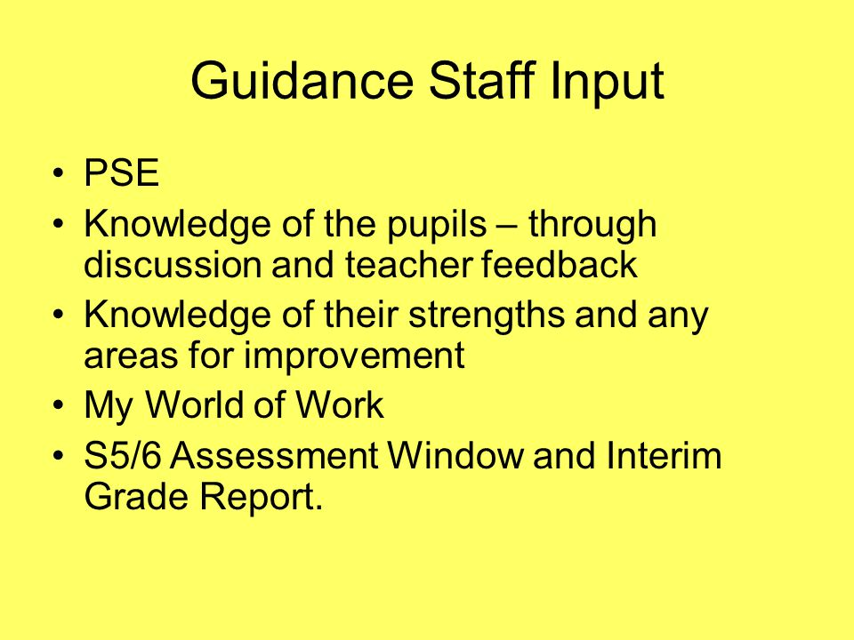 Guidance Staff Input PSE Knowledge of the pupils – through discussion and teacher feedback Knowledge of their strengths and any areas for improvement My World of Work S5/6 Assessment Window and Interim Grade Report.