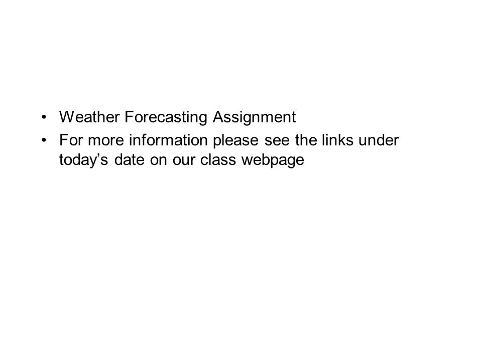 Weather Forecasting Assignment For more information please see the links under today's date on our class webpage