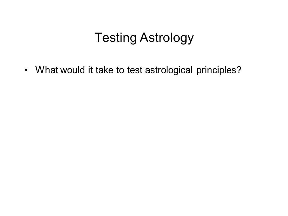 Testing Astrology What would it take to test astrological principles