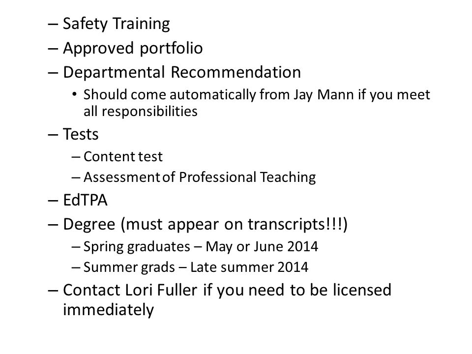 – Safety Training – Approved portfolio – Departmental Recommendation Should come automatically from Jay Mann if you meet all responsibilities – Tests – Content test – Assessment of Professional Teaching – EdTPA – Degree (must appear on transcripts!!!) – Spring graduates – May or June 2014 – Summer grads – Late summer 2014 – Contact Lori Fuller if you need to be licensed immediately