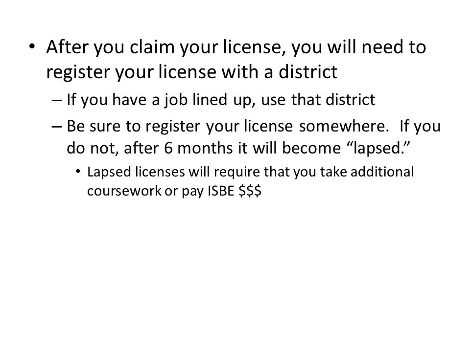 After you claim your license, you will need to register your license with a district – If you have a job lined up, use that district – Be sure to register your license somewhere.