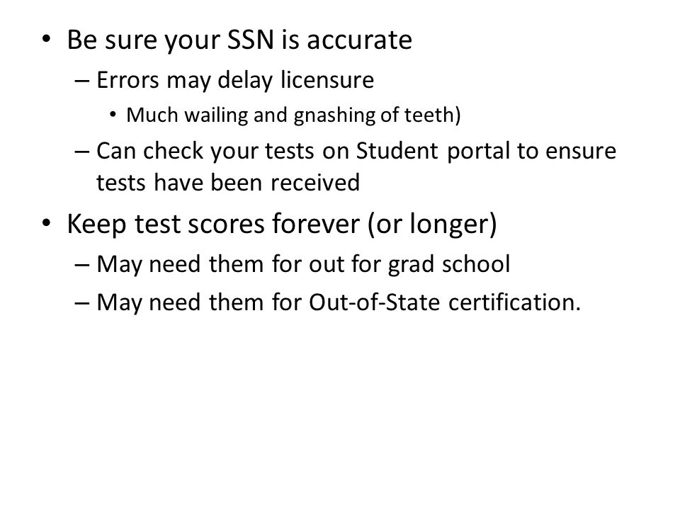 Be sure your SSN is accurate – Errors may delay licensure Much wailing and gnashing of teeth) – Can check your tests on Student portal to ensure tests have been received Keep test scores forever (or longer) – May need them for out for grad school – May need them for Out-of-State certification.