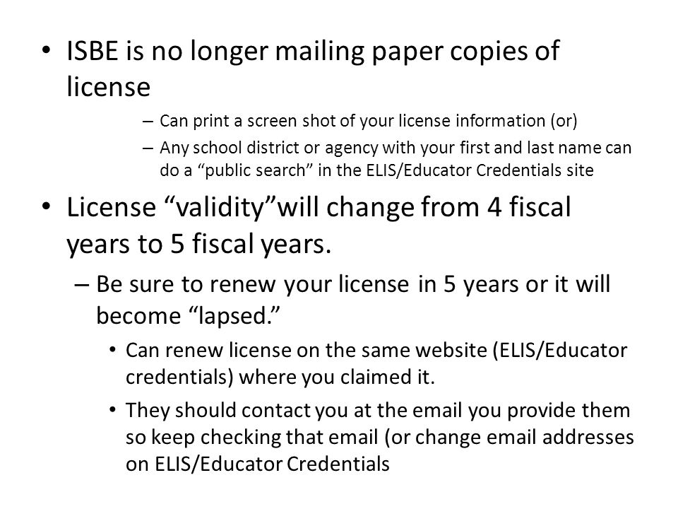 ISBE is no longer mailing paper copies of license – Can print a screen shot of your license information (or) – Any school district or agency with your first and last name can do a public search in the ELIS/Educator Credentials site License validity will change from 4 fiscal years to 5 fiscal years.