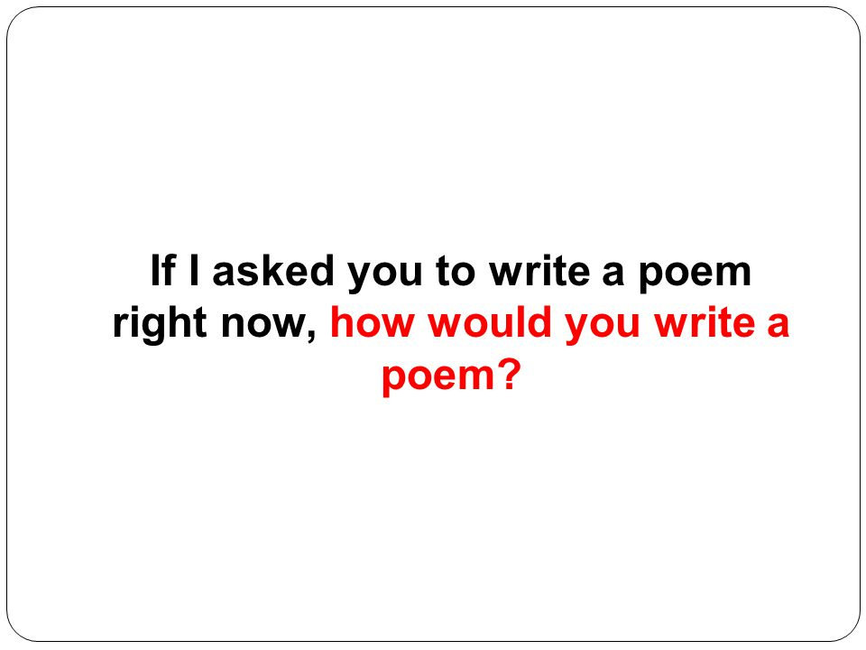 If I asked you to write a poem right now, how would you write a poem?