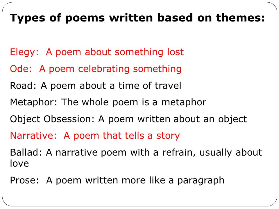 Types of poems written based on themes: Elegy: A poem about something lost Ode: A poem celebrating something Road: A poem about a time of travel Metaphor: The whole poem is a metaphor Object Obsession: A poem written about an object Narrative: A poem that tells a story Ballad: A narrative poem with a refrain, usually about love Prose: A poem written more like a paragraph