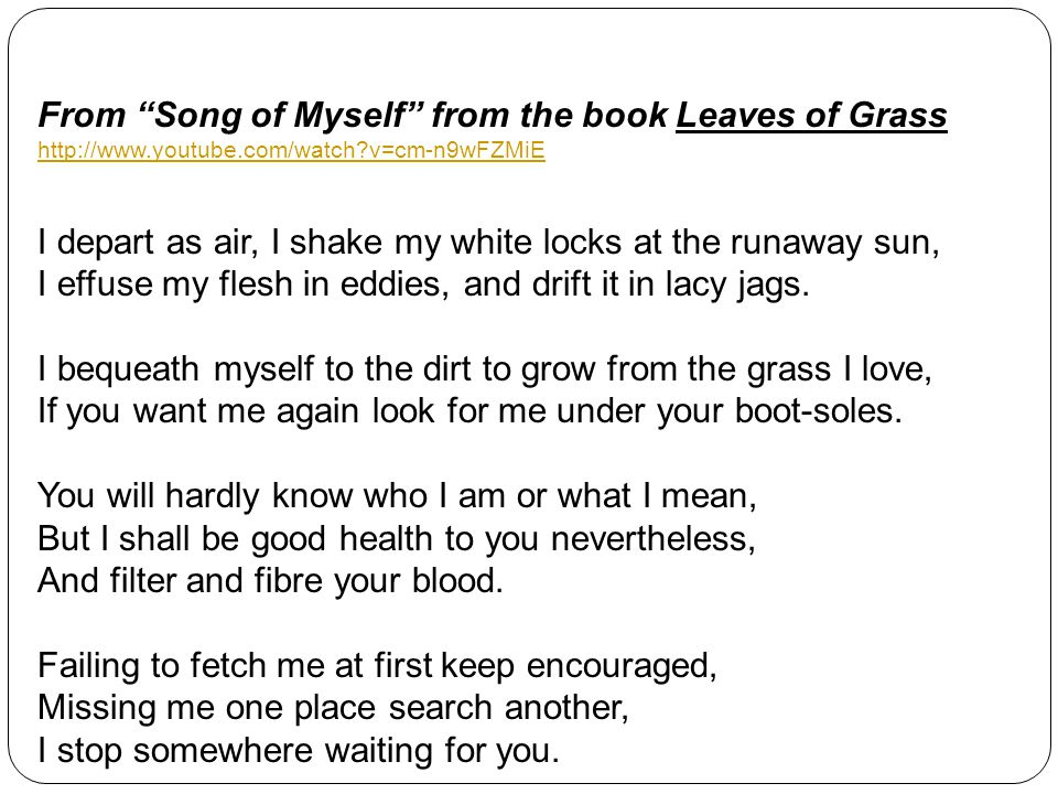 From Song of Myself from the book Leaves of Grass http://www.youtube.com/watch?v=cm-n9wFZMiE I depart as air, I shake my white locks at the runaway sun, I effuse my flesh in eddies, and drift it in lacy jags.