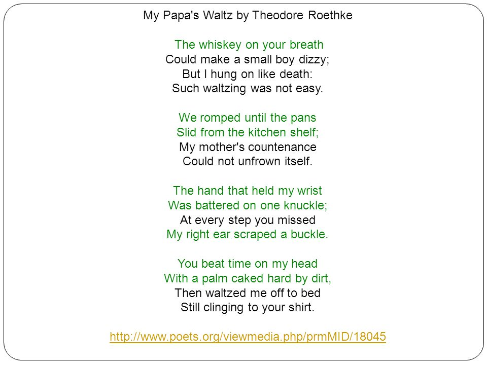 My Papa s Waltz by Theodore Roethke The whiskey on your breath Could make a small boy dizzy; But I hung on like death: Such waltzing was not easy.