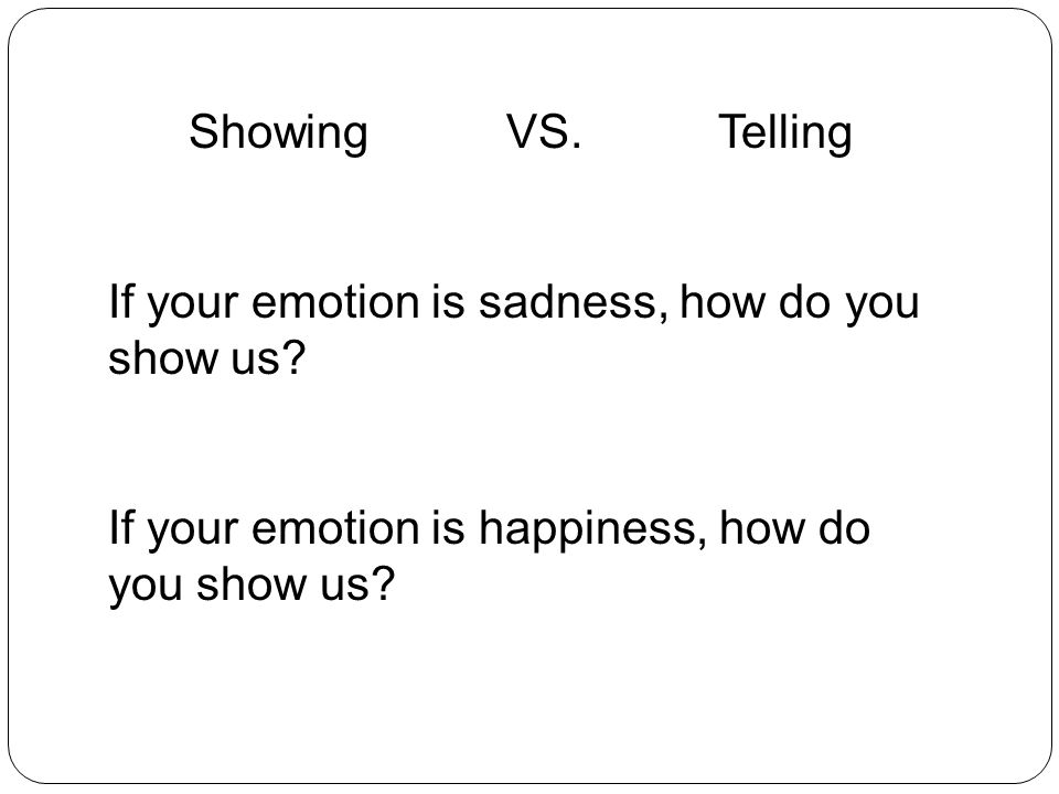 Showing VS.Telling If your emotion is sadness, how do you show us.