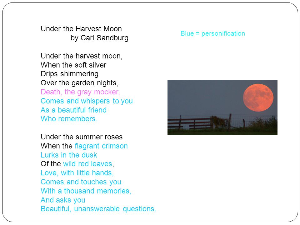 Under the Harvest Moon by Carl Sandburg Under the harvest moon, When the soft silver Drips shimmering Over the garden nights, Death, the gray mocker, Comes and whispers to you As a beautiful friend Who remembers.