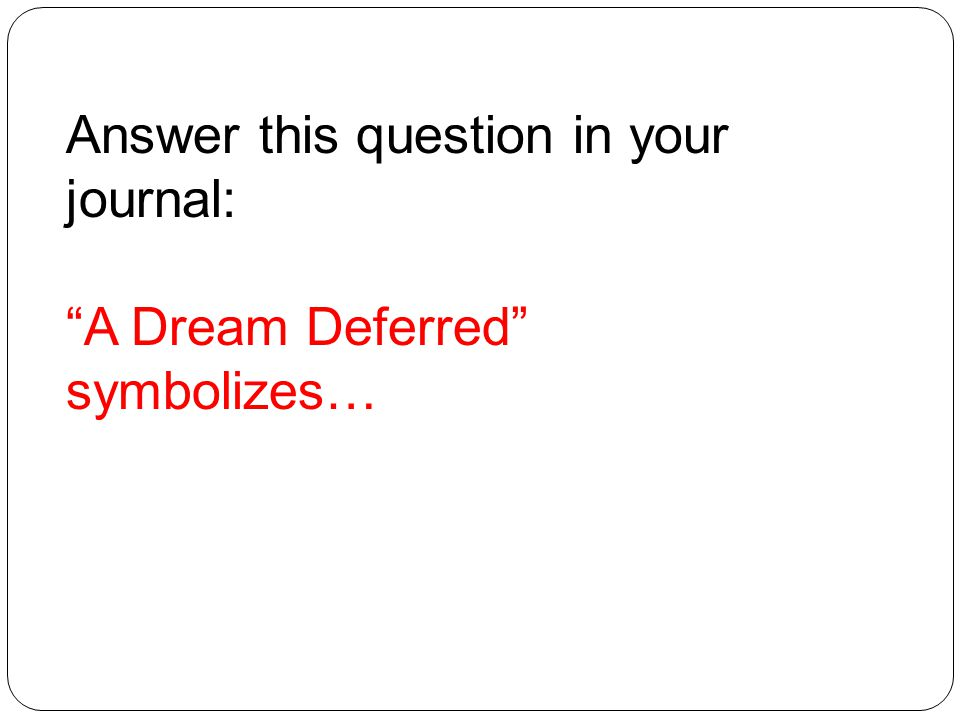 Answer this question in your journal: A Dream Deferred symbolizes…