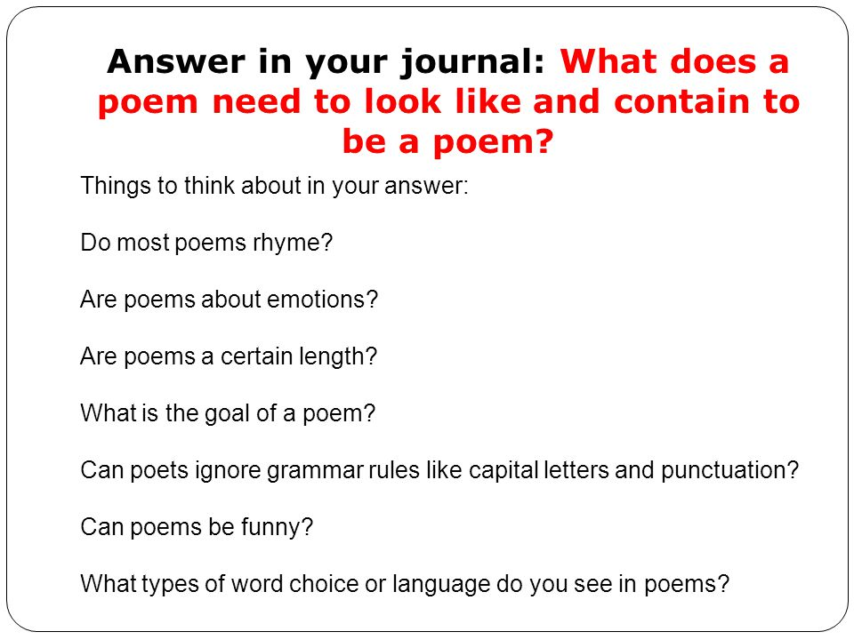 Answer in your journal: What does a poem need to look like and contain to be a poem.