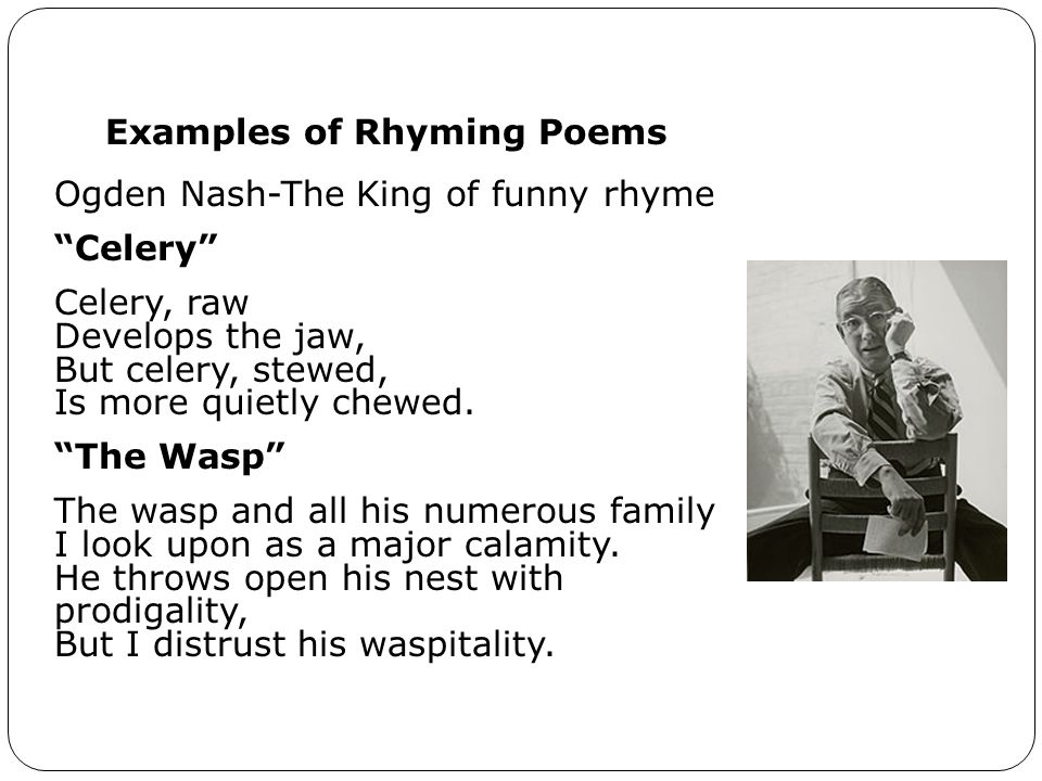 Examples of Rhyming Poems Ogden Nash-The King of funny rhyme Celery Celery, raw Develops the jaw, But celery, stewed, Is more quietly chewed.