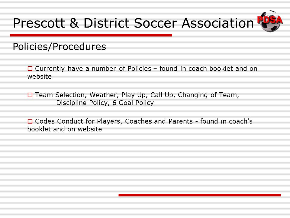 Prescott & District Soccer Association  Currently have a number of Policies – found in coach booklet and on website  Team Selection, Weather, Play Up, Call Up, Changing of Team, Discipline Policy, 6 Goal Policy  Codes Conduct for Players, Coaches and Parents - found in coach's booklet and on website Policies/Procedures