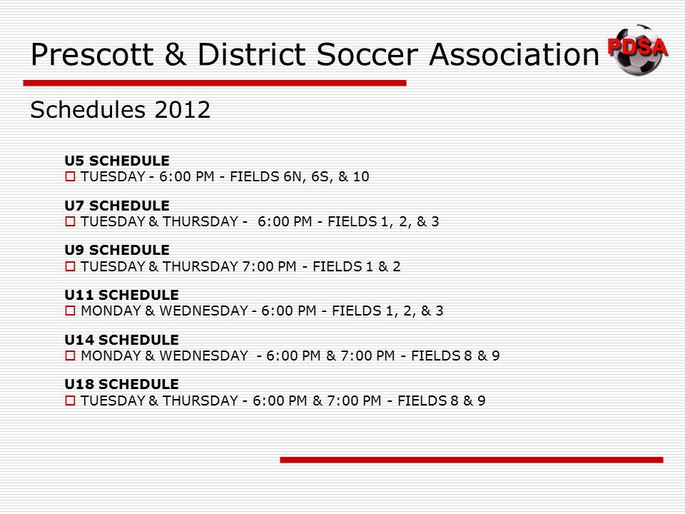 Prescott & District Soccer Association U5 SCHEDULE  TUESDAY - 6:00 PM - FIELDS 6N, 6S, & 10 U7 SCHEDULE  TUESDAY & THURSDAY - 6:00 PM - FIELDS 1, 2, & 3 U9 SCHEDULE  TUESDAY & THURSDAY 7:00 PM - FIELDS 1 & 2 U11 SCHEDULE  MONDAY & WEDNESDAY - 6:00 PM - FIELDS 1, 2, & 3 U14 SCHEDULE  MONDAY & WEDNESDAY - 6:00 PM & 7:00 PM - FIELDS 8 & 9 U18 SCHEDULE  TUESDAY & THURSDAY - 6:00 PM & 7:00 PM - FIELDS 8 & 9 Schedules 2012