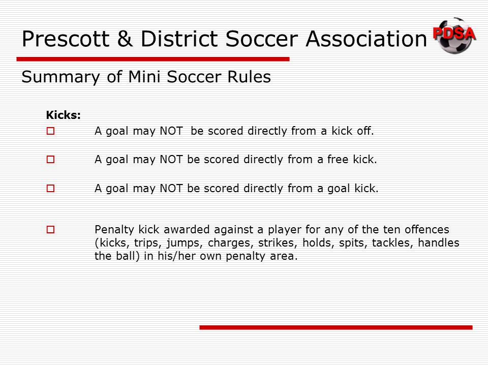 Kicks:  A goal may NOT be scored directly from a kick off.