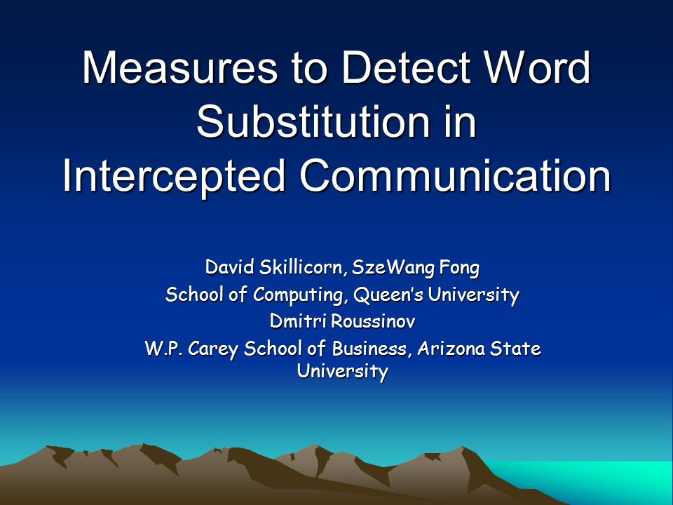 Measures to Detect Word Substitution in Intercepted Communication David Skillicorn, SzeWang Fong School of Computing, Queen's University Dmitri Roussinov W.P.