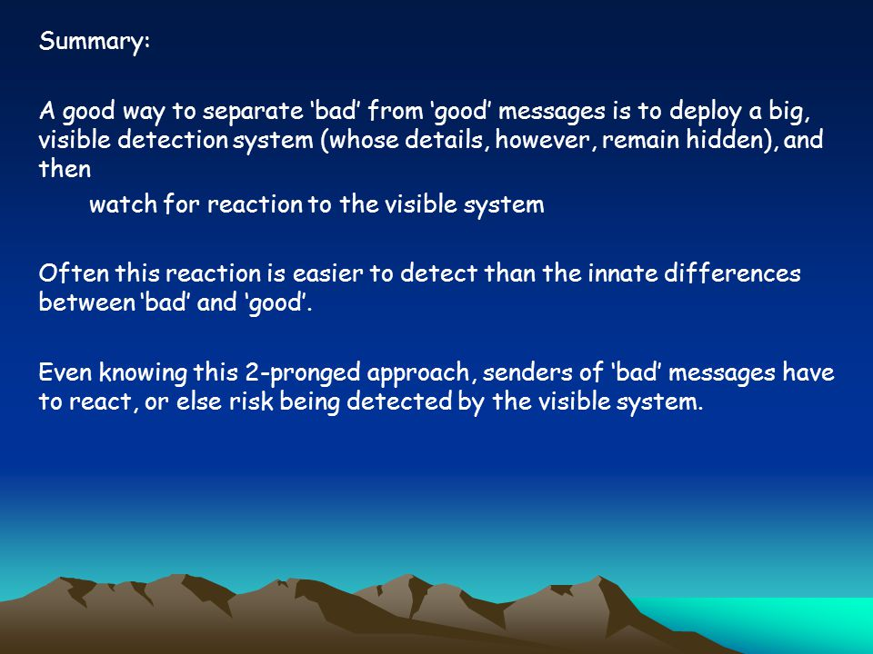 Summary: A good way to separate 'bad' from 'good' messages is to deploy a big, visible detection system (whose details, however, remain hidden), and then watch for reaction to the visible system Often this reaction is easier to detect than the innate differences between 'bad' and 'good'.
