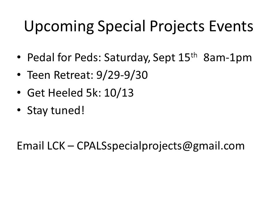 Upcoming Special Projects Events Pedal for Peds: Saturday, Sept 15 th 8am-1pm Teen Retreat: 9/29-9/30 Get Heeled 5k: 10/13 Stay tuned.