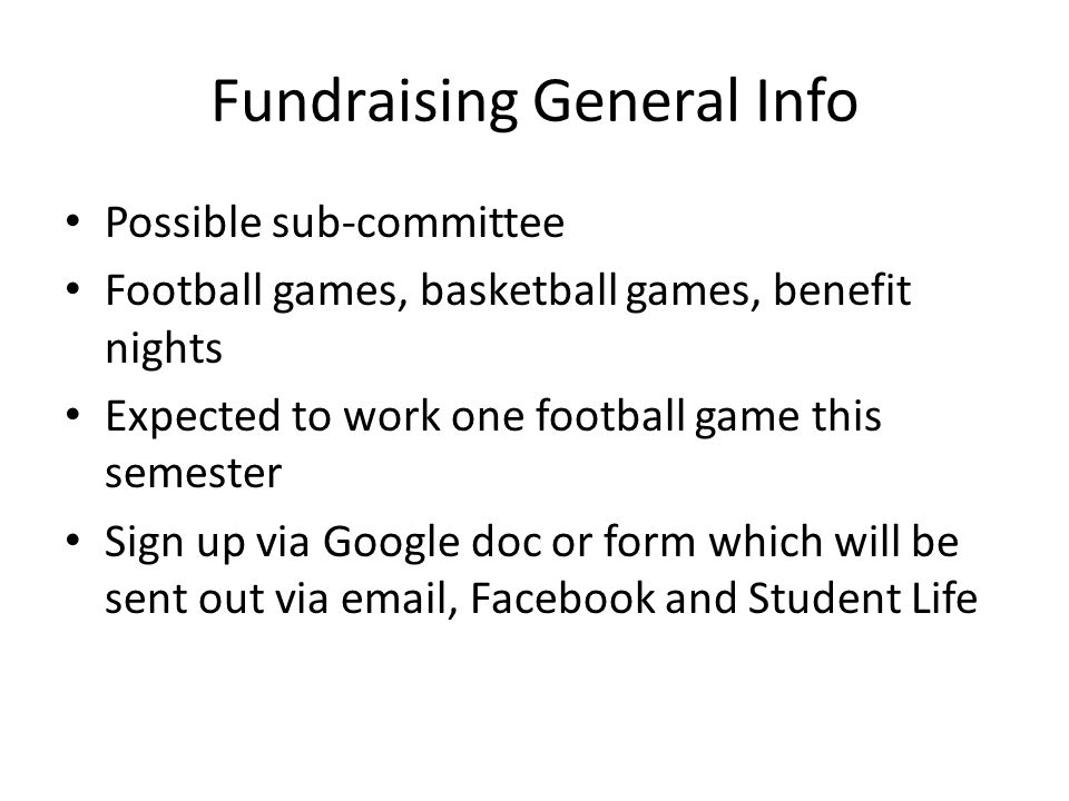 Fundraising General Info Possible sub-committee Football games, basketball games, benefit nights Expected to work one football game this semester Sign up via Google doc or form which will be sent out via email, Facebook and Student Life