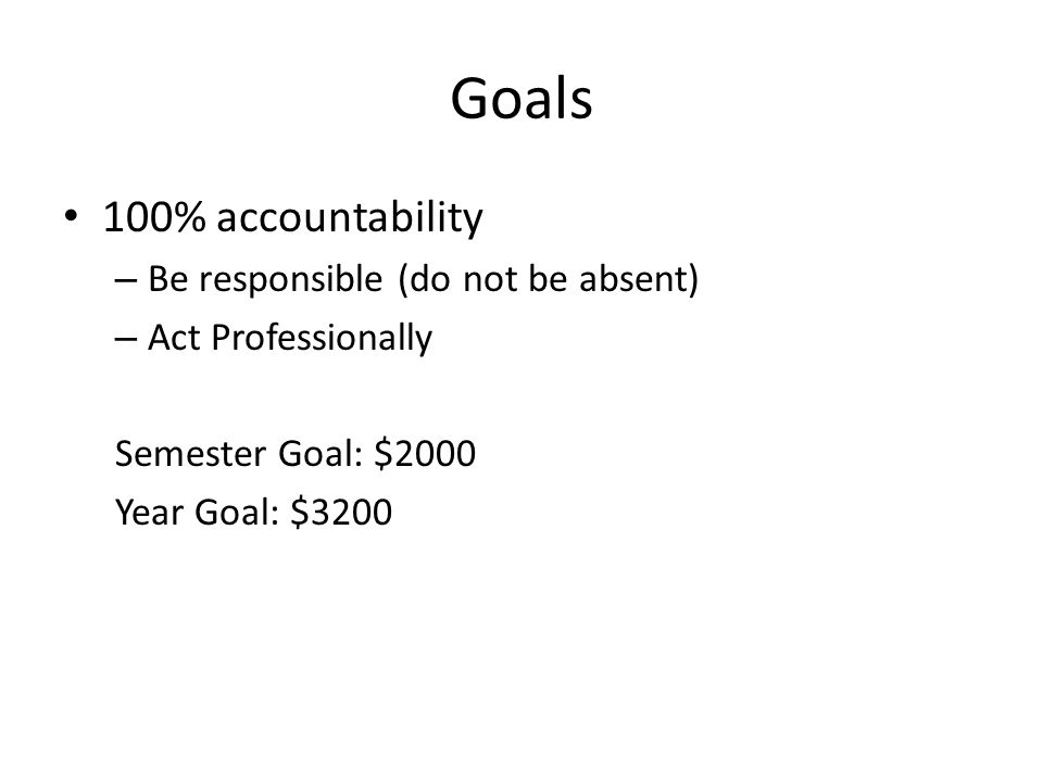 Goals 100% accountability – Be responsible (do not be absent) – Act Professionally Semester Goal: $2000 Year Goal: $3200
