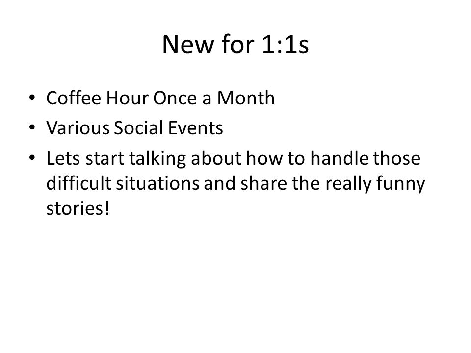 New for 1:1s Coffee Hour Once a Month Various Social Events Lets start talking about how to handle those difficult situations and share the really funny stories!