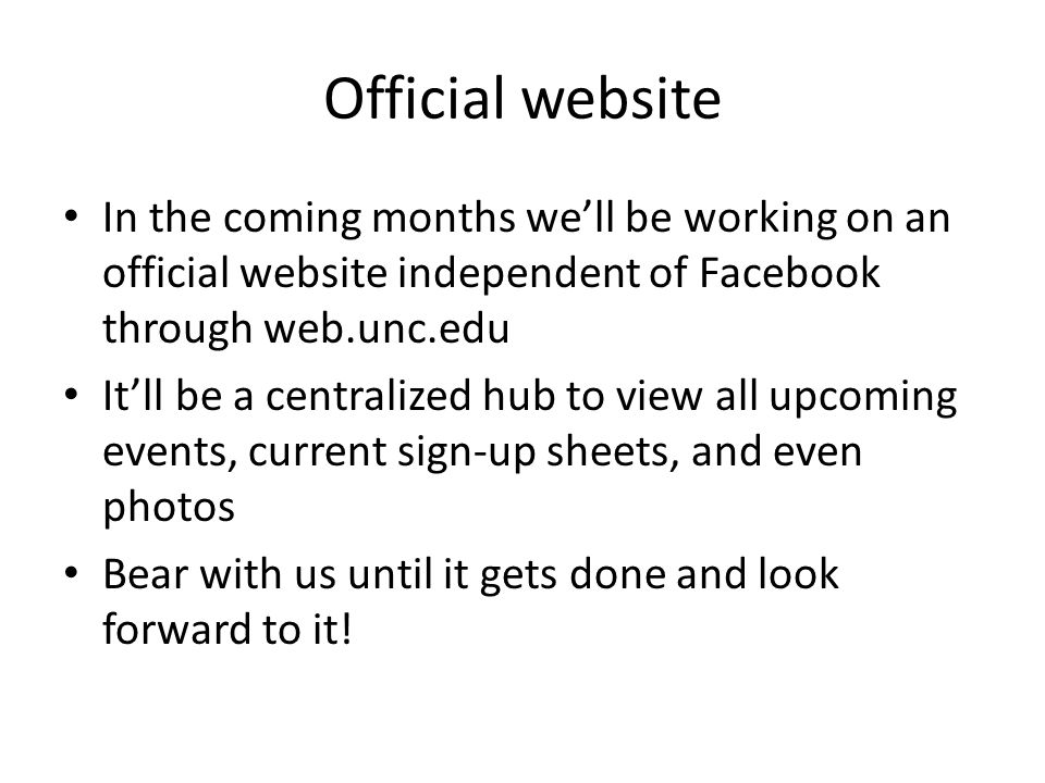 Official website In the coming months we'll be working on an official website independent of Facebook through web.unc.edu It'll be a centralized hub to view all upcoming events, current sign-up sheets, and even photos Bear with us until it gets done and look forward to it!
