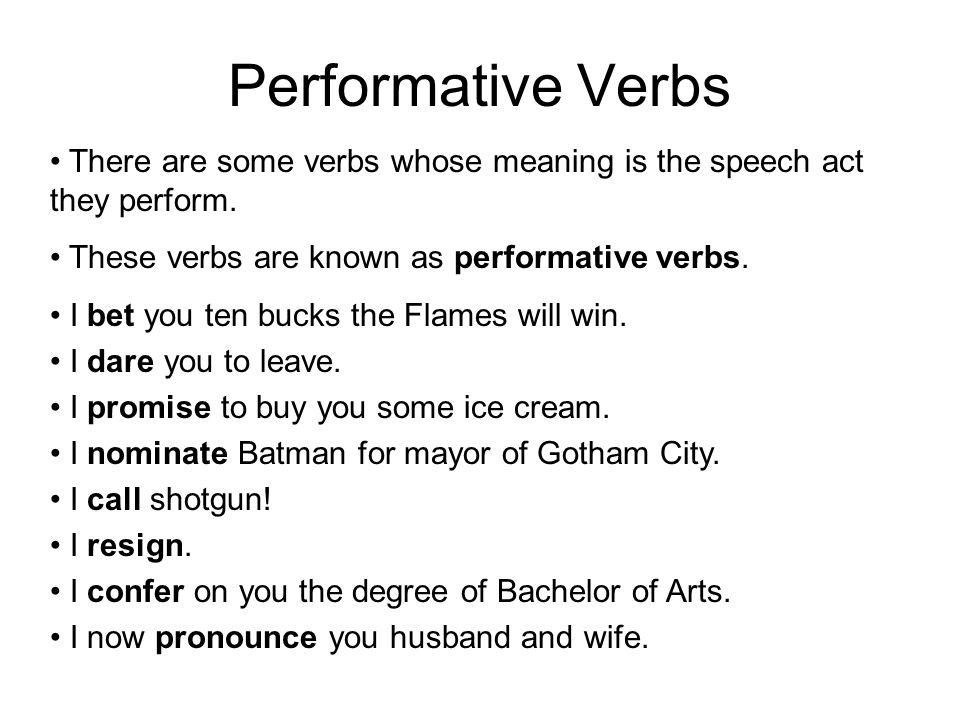 Performative Verbs There are some verbs whose meaning is the speech act they perform. These verbs are known as performative verbs. I bet you ten bucks