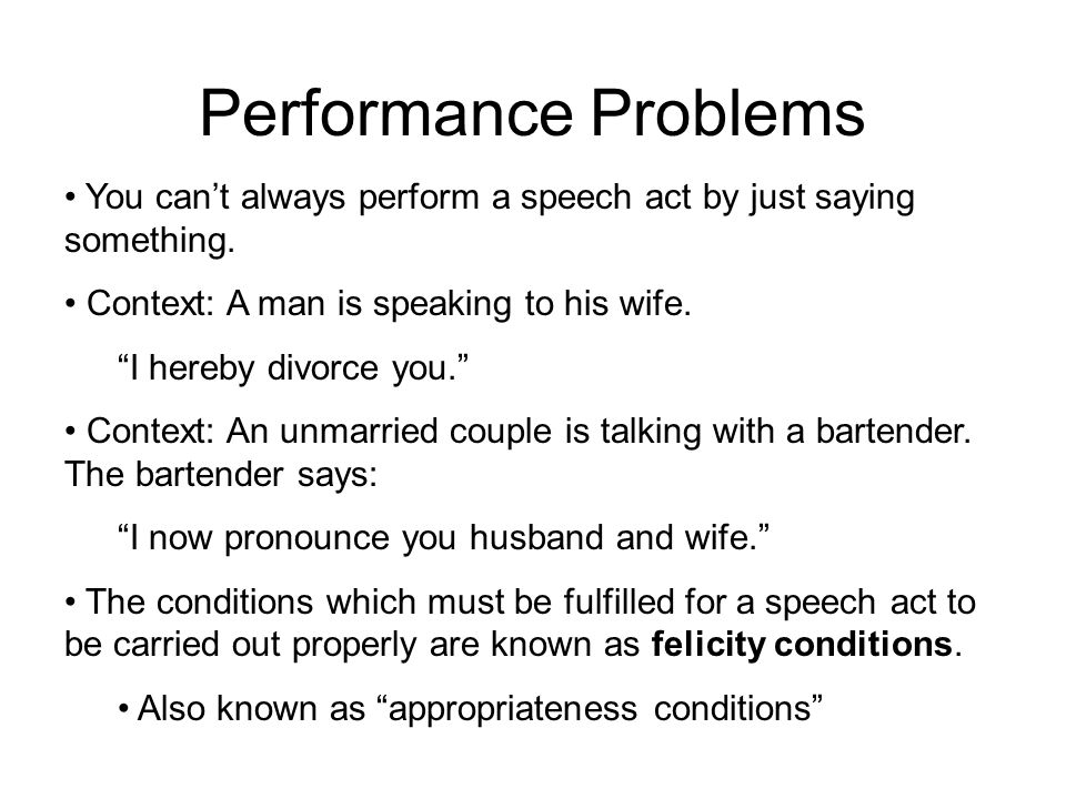 """Performance Problems You can't always perform a speech act by just saying something. Context: A man is speaking to his wife. """"I hereby divorce you."""" C"""