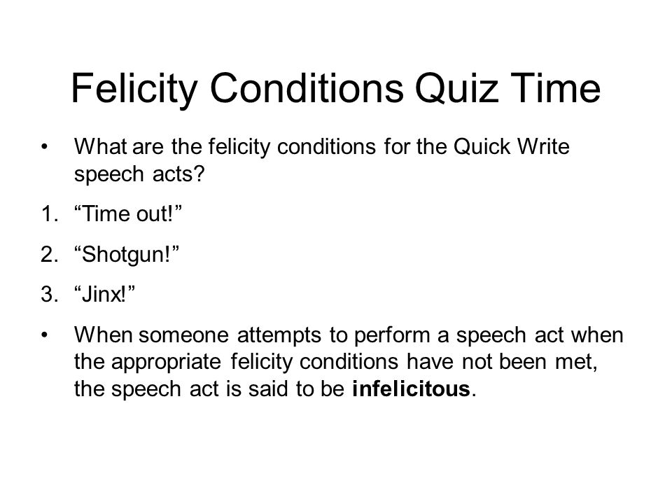 """Felicity Conditions Quiz Time What are the felicity conditions for the Quick Write speech acts? 1.""""Time out!"""" 2.""""Shotgun!"""" 3.""""Jinx!"""" When someone atte"""