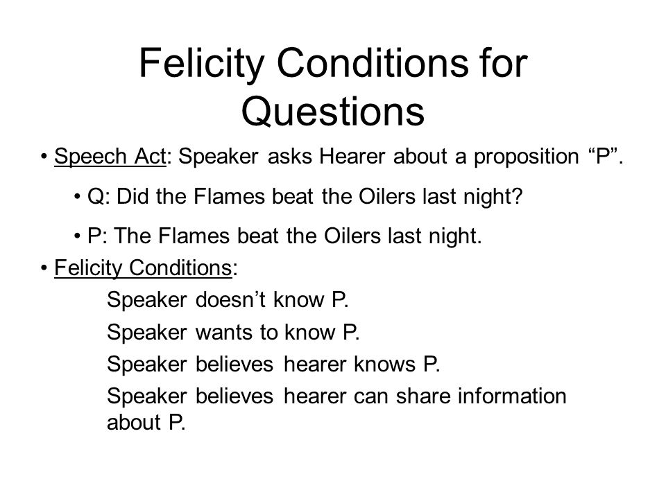 """Felicity Conditions for Questions Speech Act: Speaker asks Hearer about a proposition """"P"""". Q: Did the Flames beat the Oilers last night? P: The Flames"""