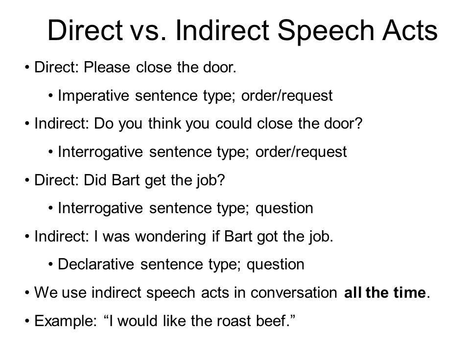 Direct vs. Indirect Speech Acts Direct: Please close the door. Imperative sentence type; order/request Indirect: Do you think you could close the door