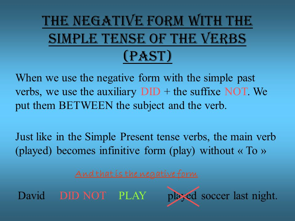 The negative form with the Simple tense of the verbs (Past) When we use the negative form with the simple past verbs, we use the auxiliary DID + the suffixe NOT.
