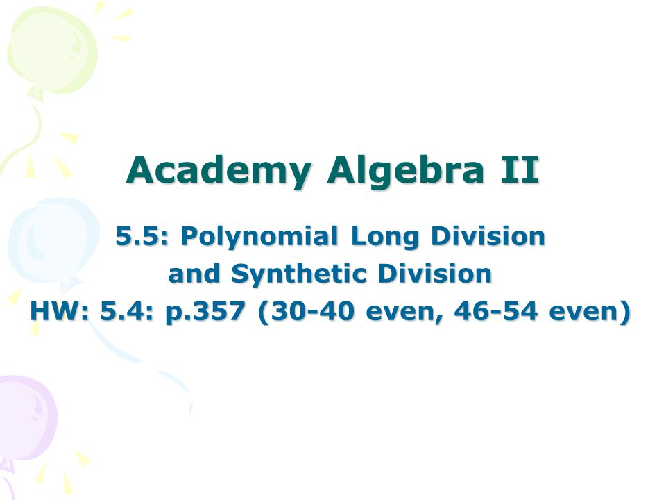 Academy Algebra II 5.5: Polynomial Long Division and Synthetic Division HW: 5.4: p.357 (30-40 even, 46-54 even)